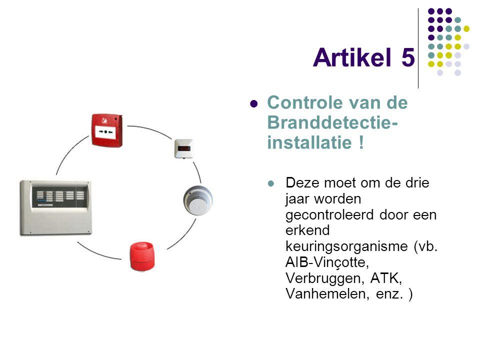 Artikel 5 Controle van de Branddetectie- installatie ! Deze moet om de drie jaar worden gecontroleerd door een erkend keuringsorganisme (vb. AIB-Vinço