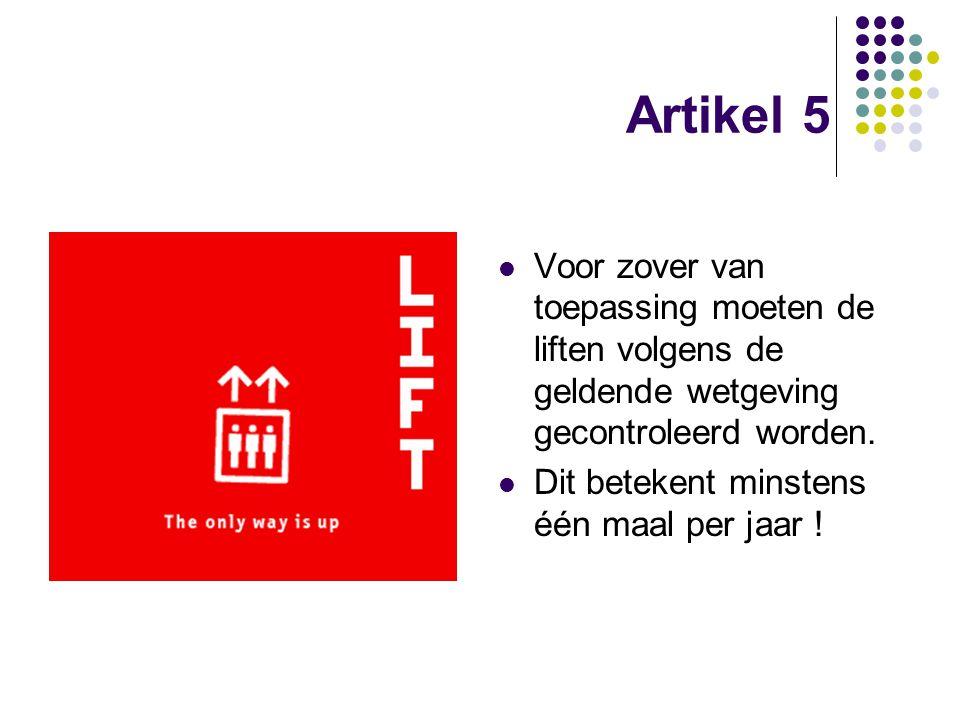Artikel 5 Voor zover van toepassing moeten de liften volgens de geldende wetgeving gecontroleerd worden. Dit betekent minstens één maal per jaar !