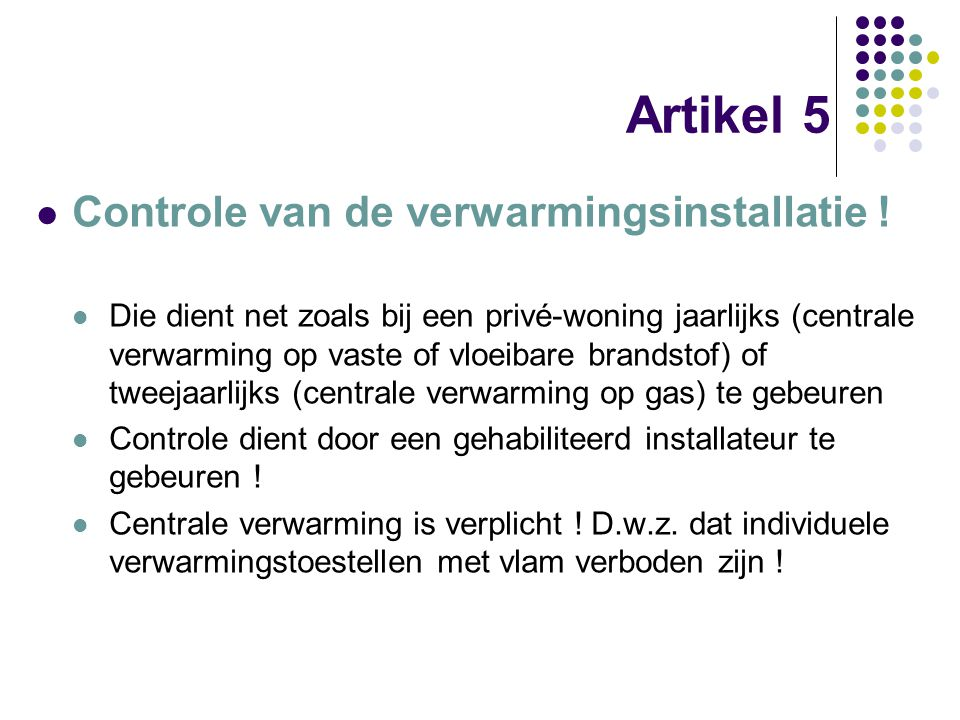 Artikel 5 Controle van de verwarmingsinstallatie ! Die dient net zoals bij een privé-woning jaarlijks (centrale verwarming op vaste of vloeibare brand