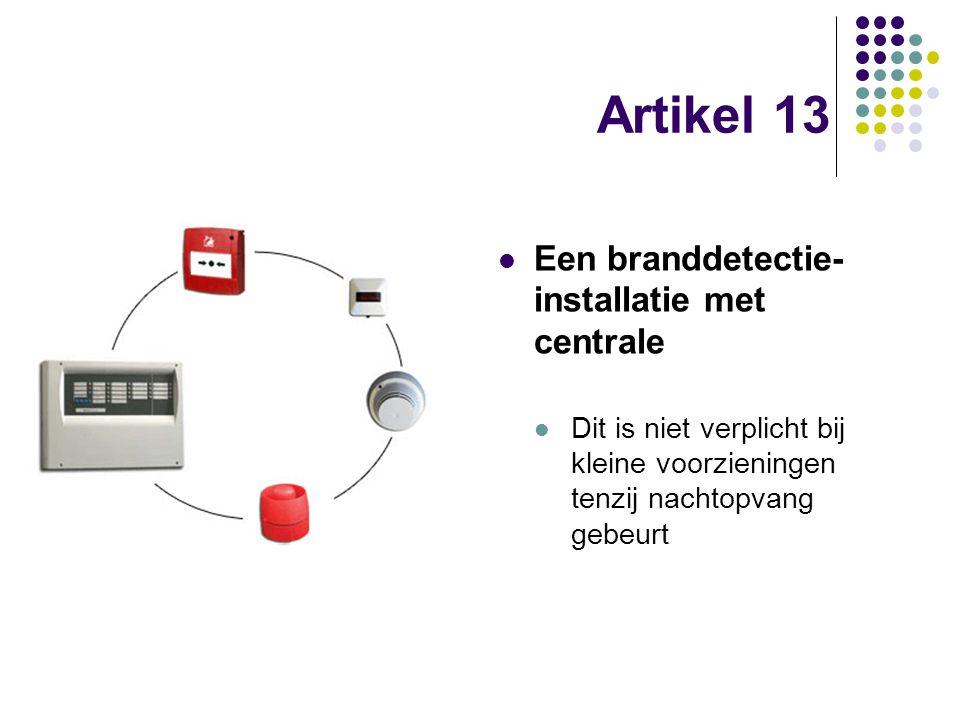 Artikel 13 Een branddetectie- installatie met centrale Dit is niet verplicht bij kleine voorzieningen tenzij nachtopvang gebeurt