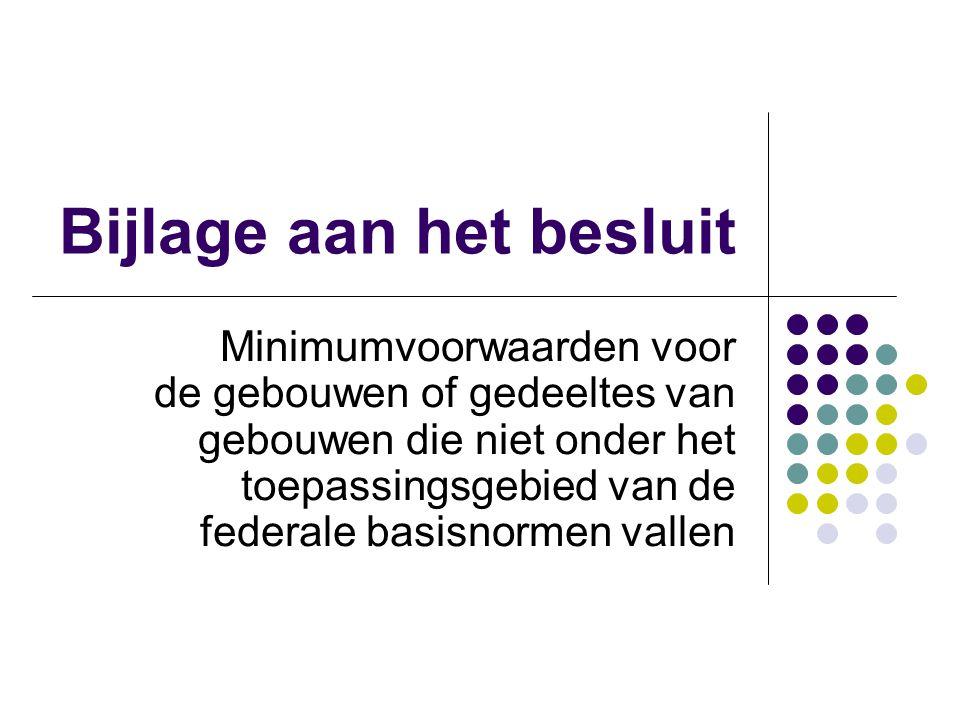 Bijlage aan het besluit Minimumvoorwaarden voor de gebouwen of gedeeltes van gebouwen die niet onder het toepassingsgebied van de federale basisnormen