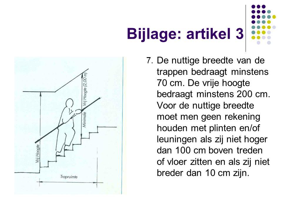 Bijlage: artikel 3 7. De nuttige breedte van de trappen bedraagt minstens 70 cm. De vrije hoogte bedraagt minstens 200 cm. Voor de nuttige breedte moe