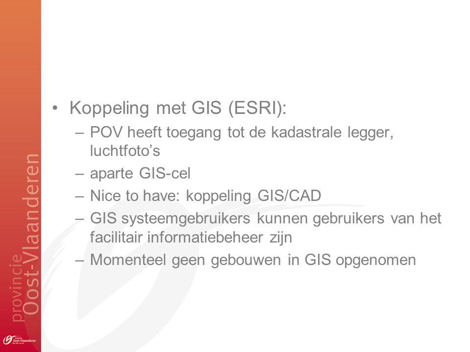 Koppeling met GIS (ESRI): –POV heeft toegang tot de kadastrale legger, luchtfoto's –aparte GIS-cel –Nice to have: koppeling GIS/CAD –GIS systeemgebruikers kunnen gebruikers van het facilitair informatiebeheer zijn –Momenteel geen gebouwen in GIS opgenomen