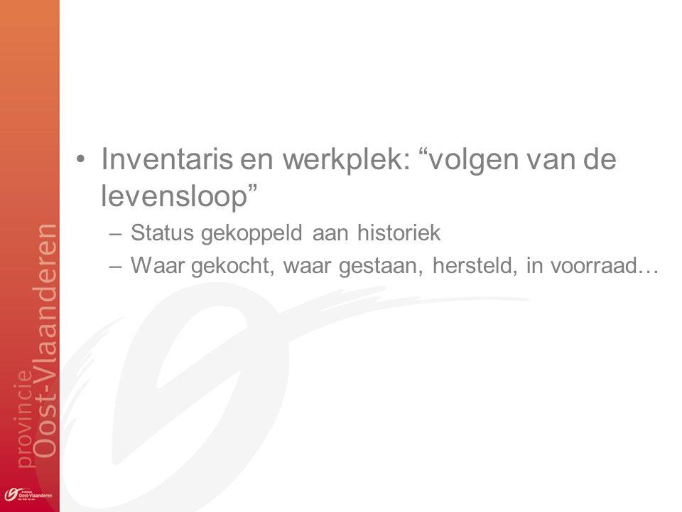 Inventaris en werkplek: volgen van de levensloop –Status gekoppeld aan historiek –Waar gekocht, waar gestaan, hersteld, in voorraad…