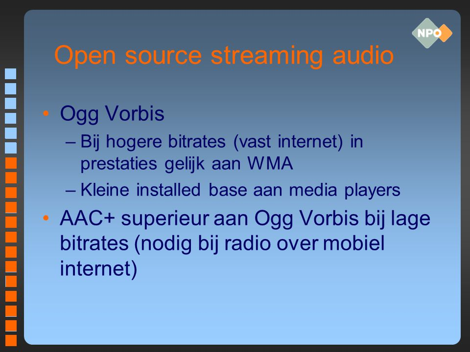 Open source streaming audio Ogg Vorbis –Bij hogere bitrates (vast internet) in prestaties gelijk aan WMA –Kleine installed base aan media players AAC+
