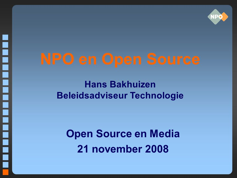 NPO en Open Source Open Source en Media 21 november 2008 Hans Bakhuizen Beleidsadviseur Technologie
