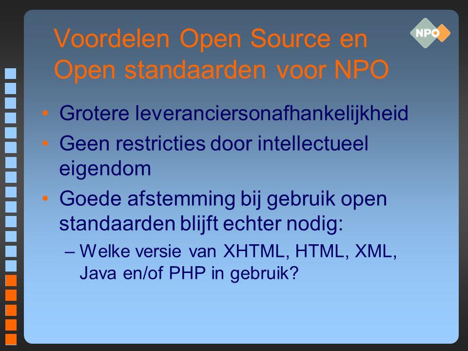 Voordelen Open Source en Open standaarden voor NPO Grotere leveranciersonafhankelijkheid Geen restricties door intellectueel eigendom Goede afstemming bij gebruik open standaarden blijft echter nodig: –Welke versie van XHTML, HTML, XML, Java en/of PHP in gebruik
