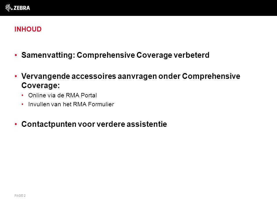 WERKELIJKE COMPREHENSIVE COVERAGE Service vanaf aankoop met Comprehensive Coverage: Dekt meer dan alleen slijtage Dekt interne en externe onderdelen beschadigd door ongelukken Onze dienstverlening 'Comprehensive Coverage' breidt zich uit, u kunt nu ook accessoires selecteren voor de volgende producten : Van toepassing op ES400, MC1000, MC17XX, MC21XX, MC3000 Family, MC3100 Series, MC35XX, MC50XX, MC55XX, MC65XX, MC70XX, MC75XX, MC9000 Series, MC9190-G, MC9500, VC5090, WT4000 Series mobile computers, RS309, RS409, RS507 scanners, RS419 Op het moment dat een in aanmerking komende mobiele computer van de MC-series wordt ingestuurd ter reparatie, zullen wij beschadigde of ontbrekende accessoires op verzoek vervangen 1 : Styluses – STYLUS Tethers – TETHER Screen protectors – PROTECTOR Hand-straps – STRAP Batterijkleppen, indien van toepassing – BATT DOOR Gesnoerde adapter (ADPTRWT-RS507-R alleen voor de RS507) – CORDED ADAPTER PAGE 3 1)As indicated by the customer when they complete the RMA.