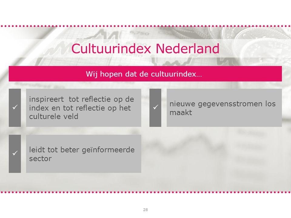 28 Wij hopen dat de cultuurindex… inspireert tot reflectie op de index en tot reflectie op het culturele veld leidt tot beter geïnformeerde sector nieuwe gegevensstromen los maakt Cultuurindex Nederland