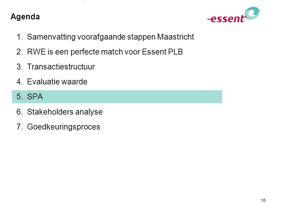 16 Agenda 1.Samenvatting voorafgaande stappen Maastricht 2.RWE is een perfecte match voor Essent PLB 3.Transactiestructuur 4.Evaluatie waarde 5.SPA 6.