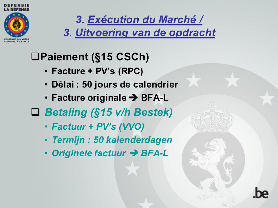 3. Exécution du Marché / 3. Uitvoering van de opdracht  Paiement (§15 CSCh) Facture + PV's (RPC) Délai : 50 jours de calendrier Facture originale  B