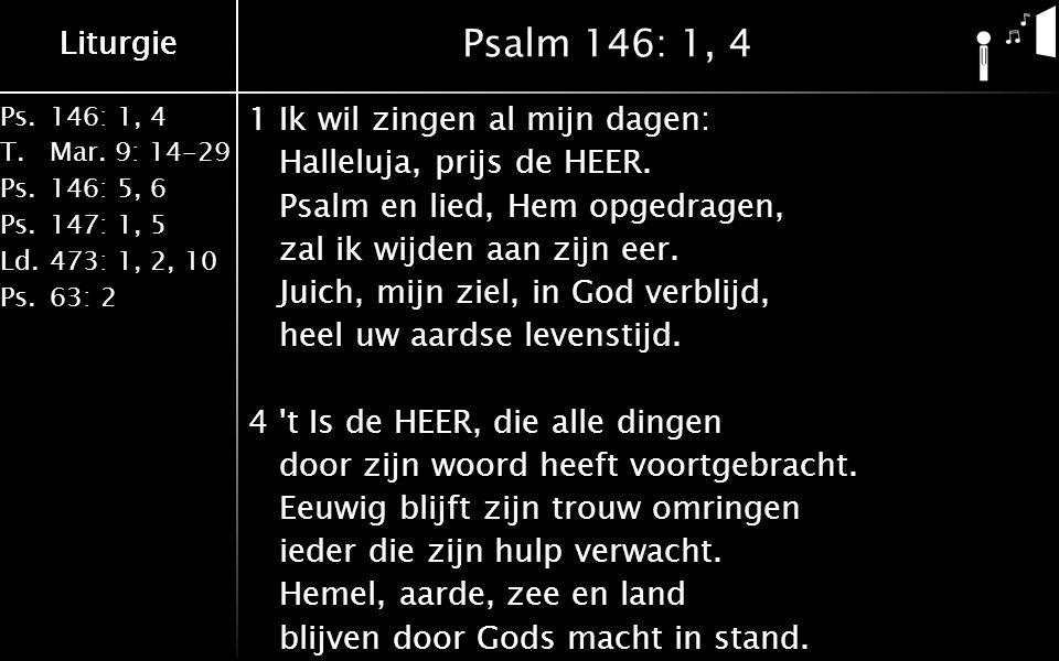Liturgie Ps.146: 1, 4 T.Mar. 9: 14-29 Ps.146: 5, 6 Ps.147: 1, 5 Ld.473: 1, 2, 10 Ps.63: 2 Liturgie