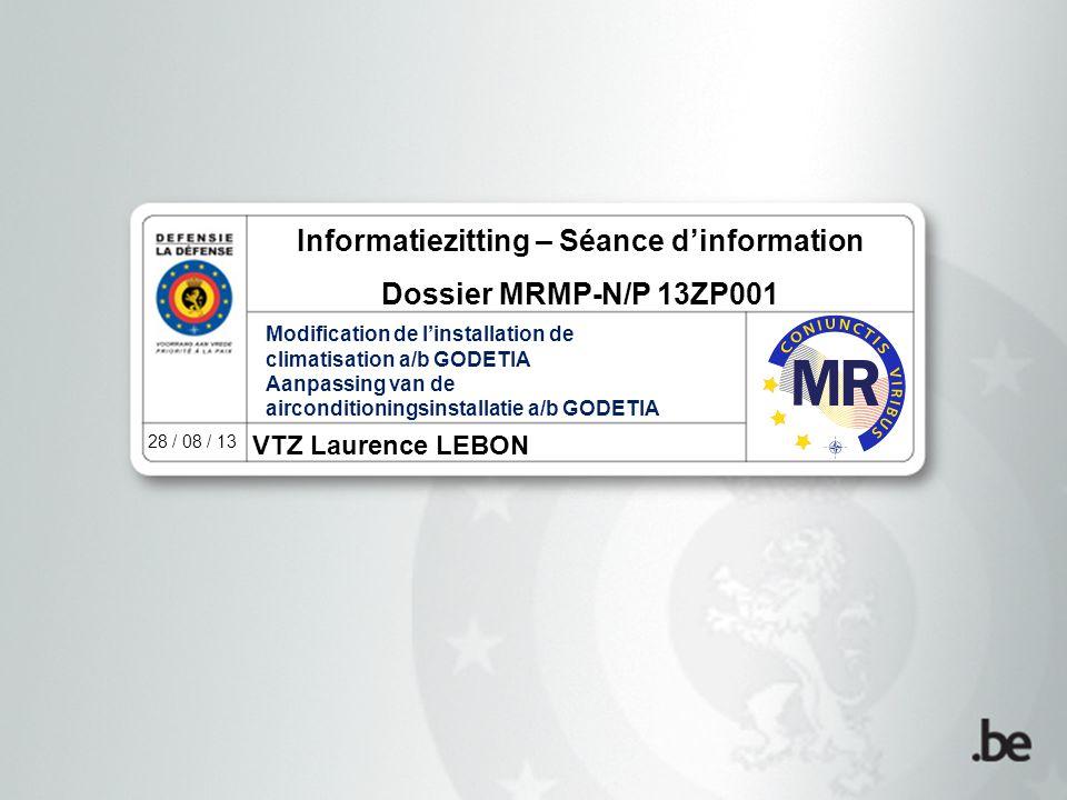 VTZ Laurence LEBON 28 / 08 / 13 Informatiezitting – Séance d'information Dossier MRMP-N/P 13ZP001 Modification de l'installation de climatisation a/b GODETIA Aanpassing van de airconditioningsinstallatie a/b GODETIA