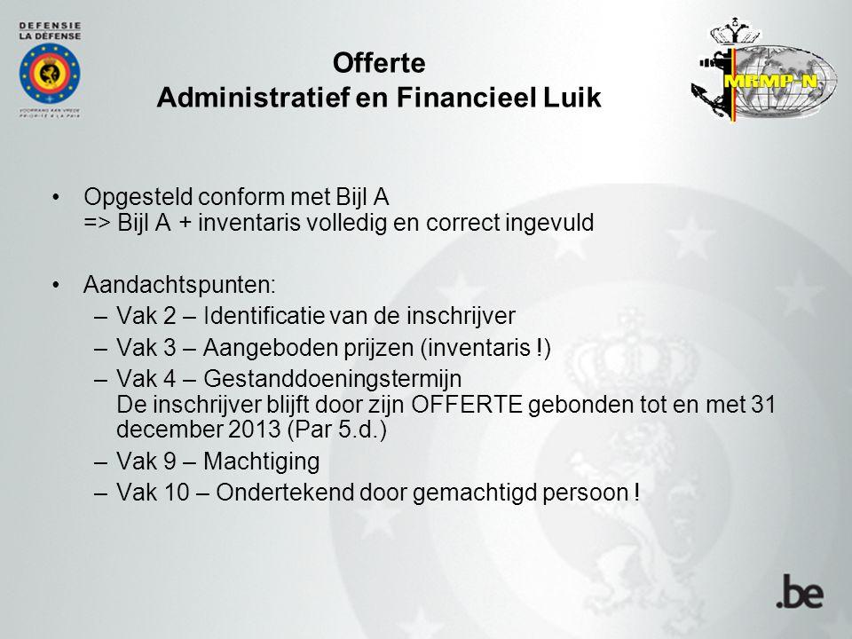 Offerte Administratief en Financieel Luik Opgesteld conform met Bijl A => Bijl A + inventaris volledig en correct ingevuld Aandachtspunten: –Vak 2 – Identificatie van de inschrijver –Vak 3 – Aangeboden prijzen (inventaris !) –Vak 4 – Gestanddoeningstermijn De inschrijver blijft door zijn OFFERTE gebonden tot en met 31 december 2013 (Par 5.d.) –Vak 9 – Machtiging –Vak 10 – Ondertekend door gemachtigd persoon !