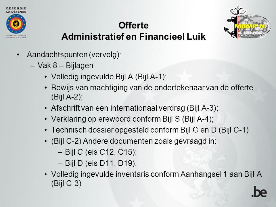 Offerte Administratief en Financieel Luik Aandachtspunten (vervolg): –Vak 8 – Bijlagen Volledig ingevulde Bijl A (Bijl A-1); Bewijs van machtiging van de ondertekenaar van de offerte (Bijl A-2); Afschrift van een internationaal verdrag (Bijl A-3); Verklaring op erewoord conform Bijl S (Bijl A-4); Technisch dossier opgesteld conform Bijl C en D (Bijl C-1) (Bijl C-2) Andere documenten zoals gevraagd in: –Bijl C (eis C12, C15); –Bijl D (eis D11, D19).
