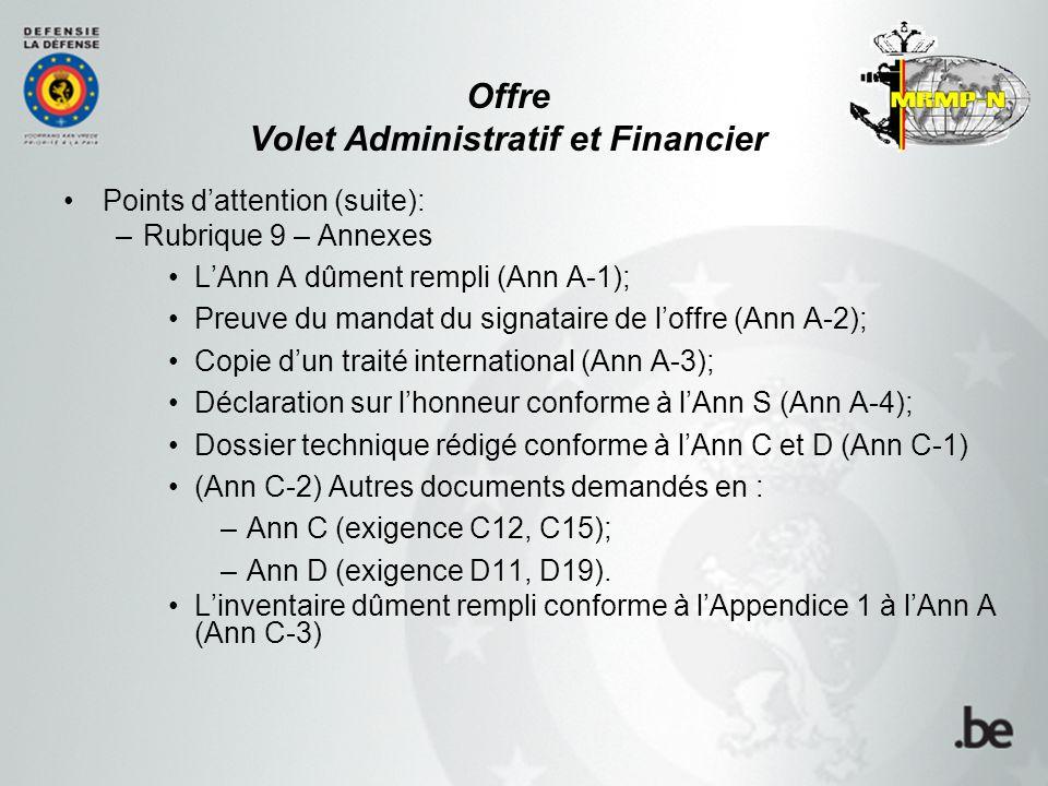 Offre Volet Administratif et Financier Points d'attention (suite): –Rubrique 9 – Annexes L'Ann A dûment rempli (Ann A-1); Preuve du mandat du signataire de l'offre (Ann A-2); Copie d'un traité international (Ann A-3); Déclaration sur l'honneur conforme à l'Ann S (Ann A-4); Dossier technique rédigé conforme à l'Ann C et D (Ann C-1) (Ann C-2) Autres documents demandés en : –Ann C (exigence C12, C15); –Ann D (exigence D11, D19).