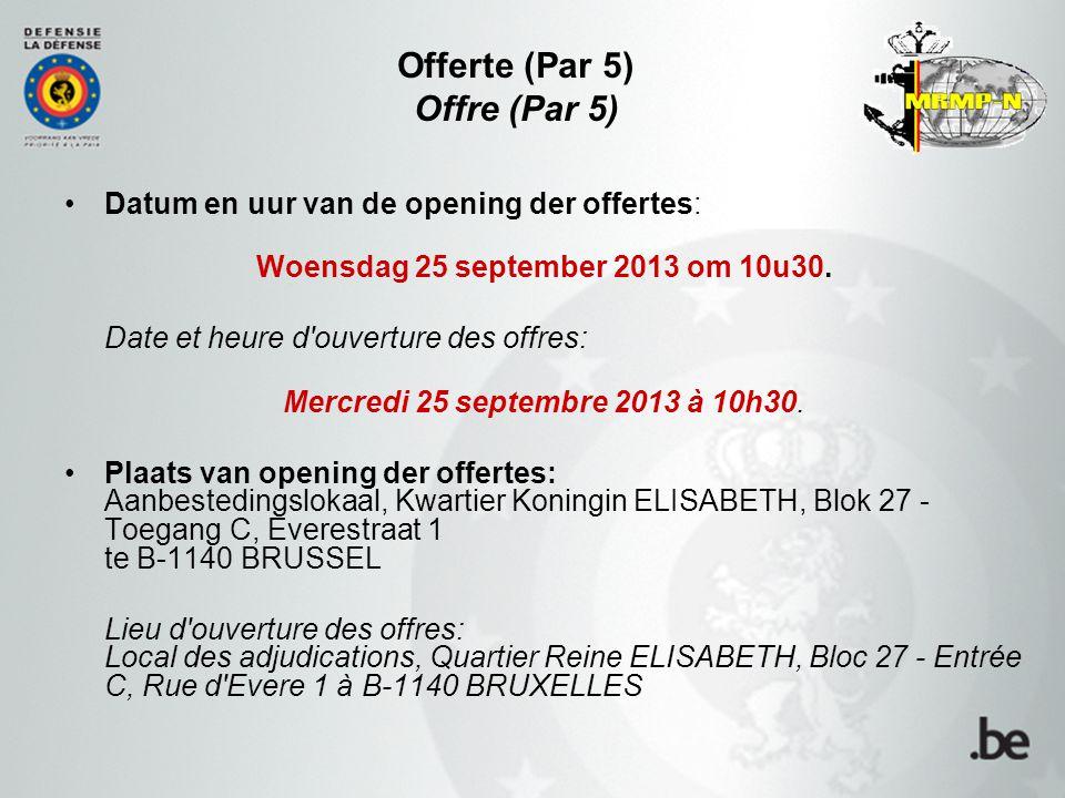 Offerte (Par 5) Offre (Par 5) Datum en uur van de opening der offertes: Woensdag 25 september 2013 om 10u30. Date et heure d'ouverture des offres: Mer
