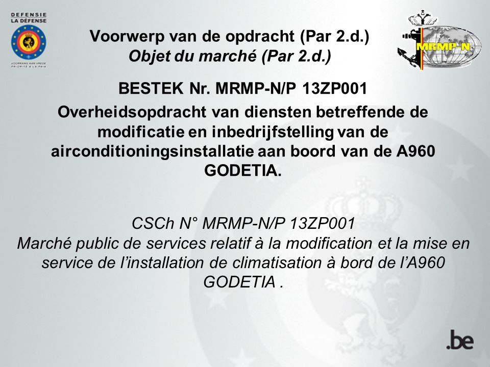 Voorwerp van de opdracht (Par 2.d.) Objet du marché (Par 2.d.) BESTEK Nr. MRMP-N/P 13ZP001 Overheidsopdracht van diensten betreffende de modificatie e