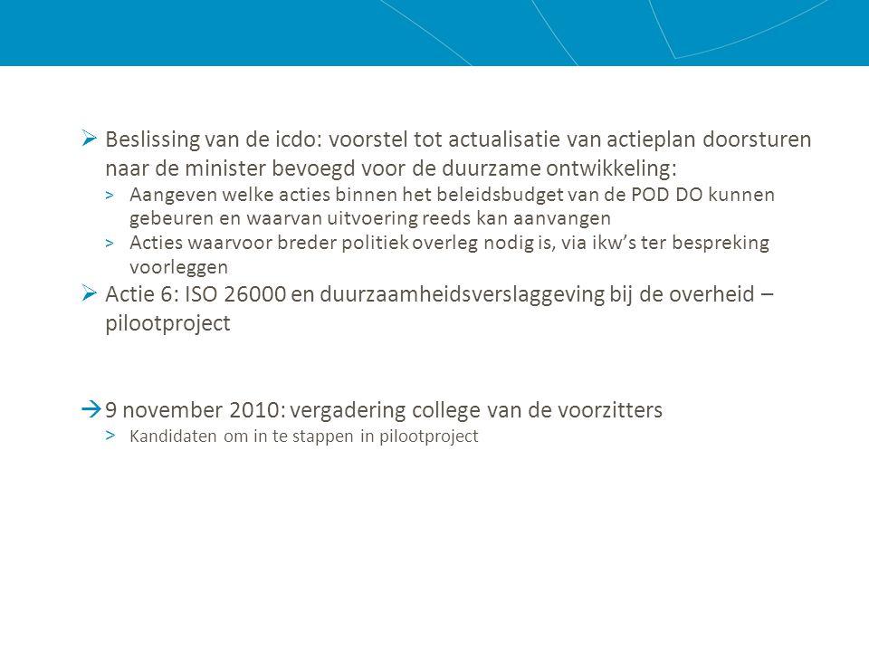  Beslissing van de icdo: voorstel tot actualisatie van actieplan doorsturen naar de minister bevoegd voor de duurzame ontwikkeling: > Aangeven welke acties binnen het beleidsbudget van de POD DO kunnen gebeuren en waarvan uitvoering reeds kan aanvangen > Acties waarvoor breder politiek overleg nodig is, via ikw's ter bespreking voorleggen  Actie 6: ISO 26000 en duurzaamheidsverslaggeving bij de overheid – pilootproject  9 november 2010: vergadering college van de voorzitters > Kandidaten om in te stappen in pilootproject
