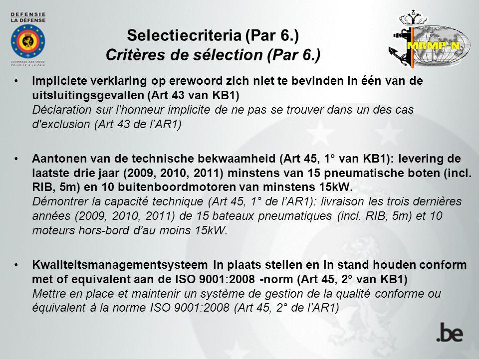 Selectiecriteria (Par 6.) Critères de sélection (Par 6.) Impliciete verklaring op erewoord zich niet te bevinden in één van de uitsluitingsgevallen (Art 43 van KB1) Déclaration sur l honneur implicite de ne pas se trouver dans un des cas d exclusion (Art 43 de l'AR1) Aantonen van de technische bekwaamheid (Art 45, 1° van KB1): levering de laatste drie jaar (2009, 2010, 2011) minstens van 15 pneumatische boten (incl.