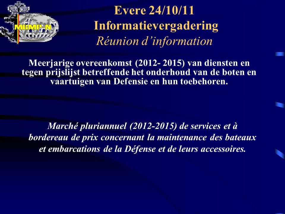 Evere 24/10/11 Informatievergadering Réunion d'information Meerjarige overeenkomst (2012- 2015) van diensten en tegen prijslijst betreffende het onderhoud van de boten en vaartuigen van Defensie en hun toebehoren.