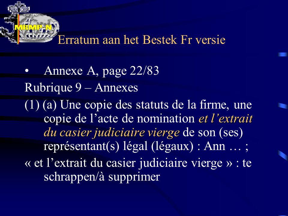Erratum aan het Bestek Fr versie Annexe A, page 22/83 Rubrique 9 – Annexes et l'extrait du casier judiciaire vierge (1) (a) Une copie des statuts de la firme, une copie de l'acte de nomination et l'extrait du casier judiciaire vierge de son (ses) représentant(s) légal (légaux) : Ann … ; « et l'extrait du casier judiciaire vierge » : te schrappen/à supprimer