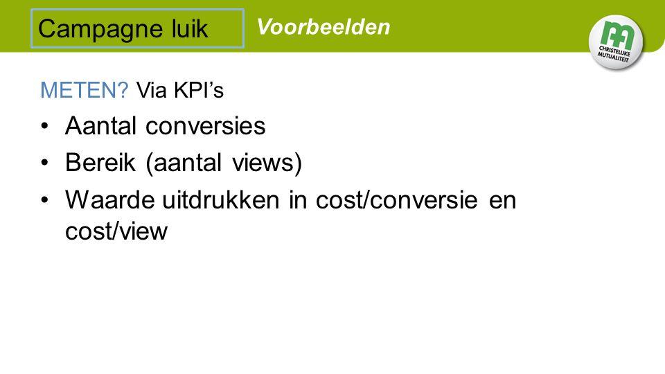 METEN? Via KPI's Aantal conversies Bereik (aantal views) Waarde uitdrukken in cost/conversie en cost/view Campagne luik Voorbeelden