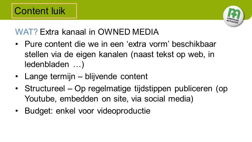 WAT? Extra kanaal in OWNED MEDIA Pure content die we in een 'extra vorm' beschikbaar stellen via de eigen kanalen (naast tekst op web, in ledenbladen