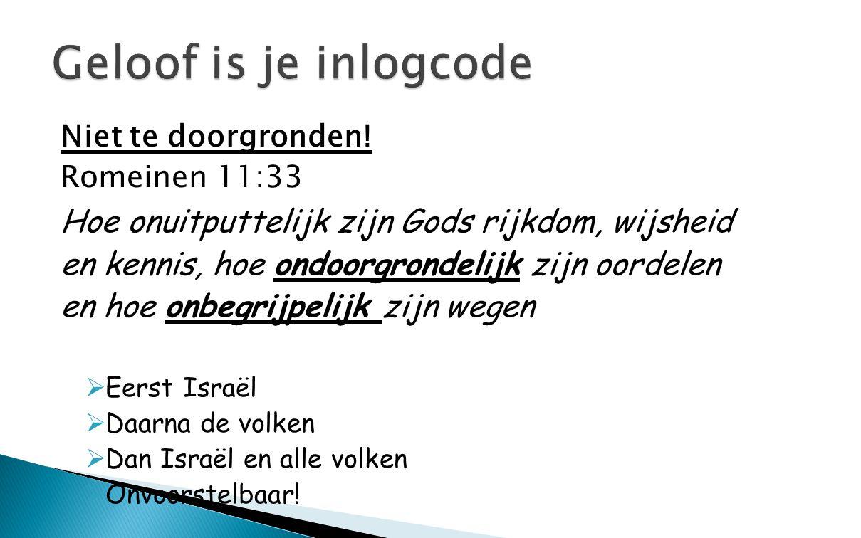 Niet te doorgronden! Romeinen 11:33 Hoe onuitputtelijk zijn Gods rijkdom, wijsheid en kennis, hoe ondoorgrondelijk zijn oordelen en hoe onbegrijpelijk