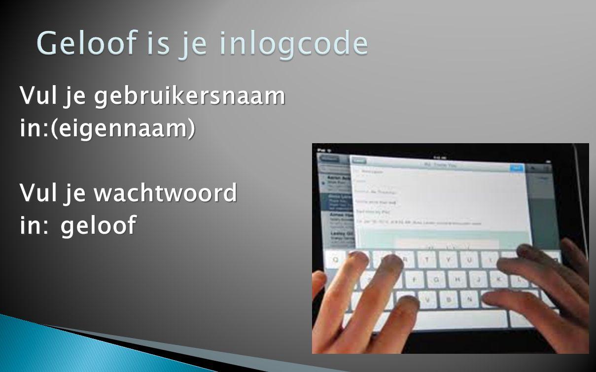 Vul je gebruikersnaam in:(eigennaam) Vul je wachtwoord in:geloof