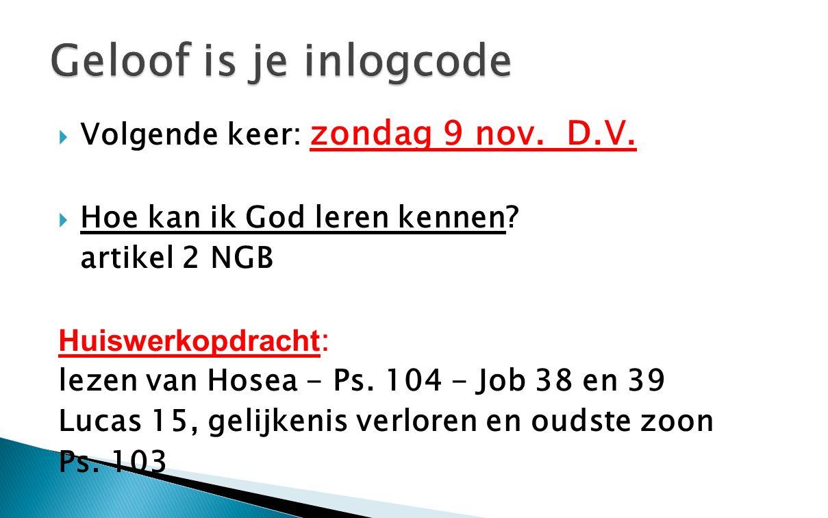  Volgende keer: zondag 9 nov. D.V.  Hoe kan ik God leren kennen? artikel 2 NGB Huiswerkopdracht : lezen van Hosea - Ps. 104 - Job 38 en 39 Lucas 15,