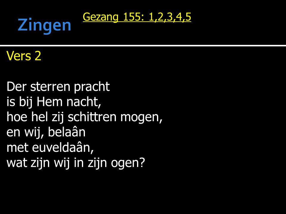 Gezang 155: 1,2,3,4,5 Vers 2 Der sterren pracht is bij Hem nacht, hoe hel zij schittren mogen, en wij, belaân met euveldaân, wat zijn wij in zijn ogen?