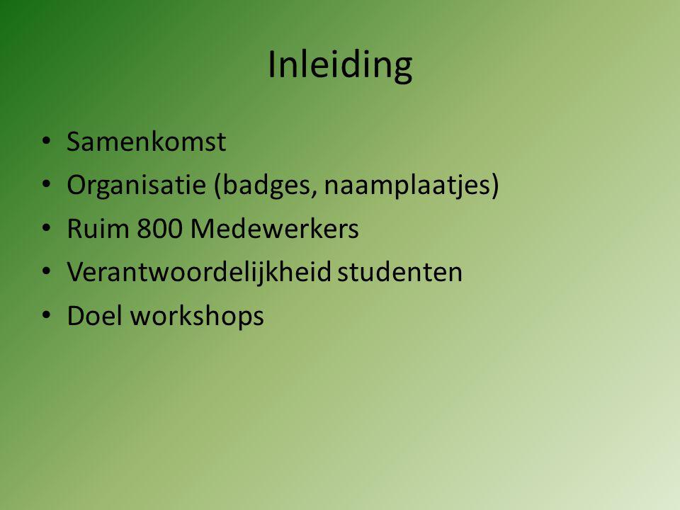 Inleiding Samenkomst Organisatie (badges, naamplaatjes) Ruim 800 Medewerkers Verantwoordelijkheid studenten Doel workshops
