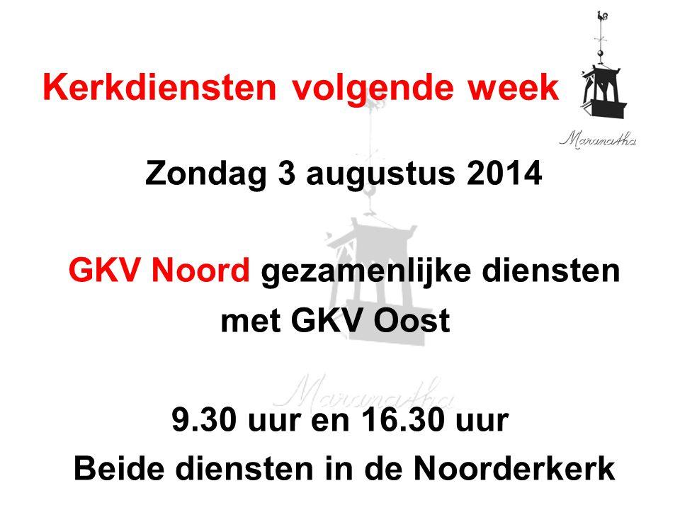 Zondag 3 augustus 2014 GKV Noord gezamenlijke diensten met GKV Oost 9.30 uur en 16.30 uur Beide diensten in de Noorderkerk Kerkdiensten volgende week