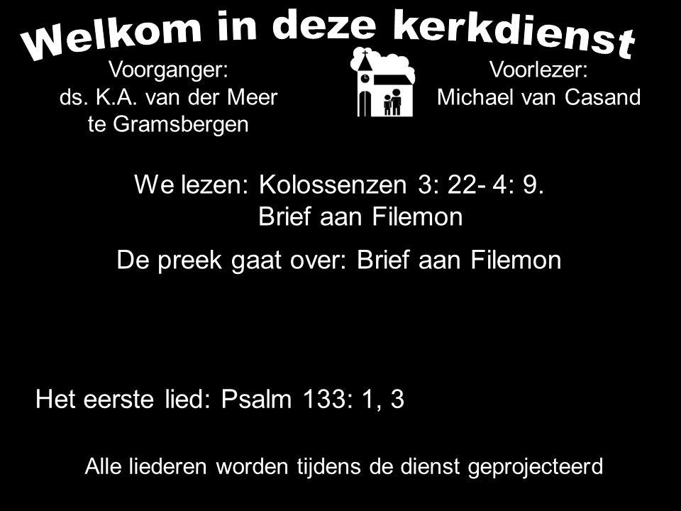 We lezen: Kolossenzen 3: 22- 4: 9. Brief aan Filemon De preek gaat over: Brief aan Filemon Voorlezer: Michael van Casand Voorganger: ds. K.A. van der