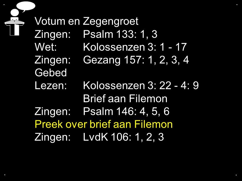 .... Votum en Zegengroet Zingen: Psalm 133: 1, 3 Wet: Kolossenzen 3: 1 - 17 Zingen: Gezang 157: 1, 2, 3, 4 Gebed Lezen: Kolossenzen 3: 22 - 4: 9 Brief