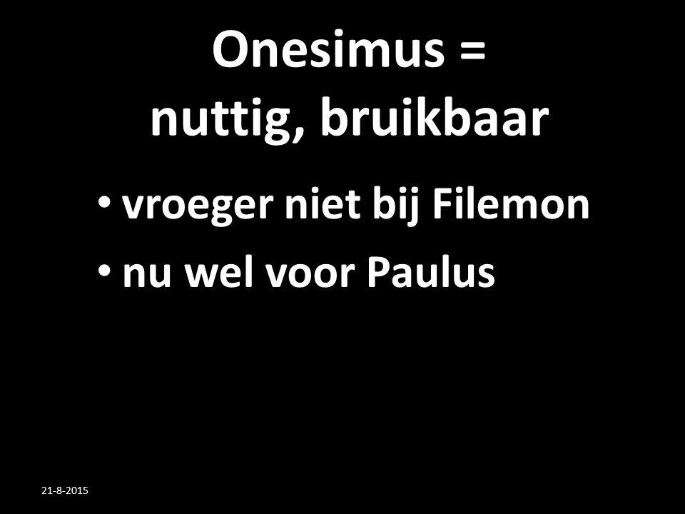 Onesimus = nuttig, bruikbaar vroeger niet bij Filemon nu wel voor Paulus 21-8-2015