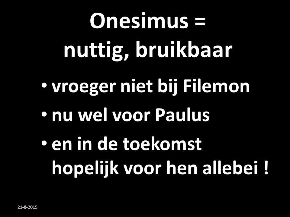 Onesimus = nuttig, bruikbaar vroeger niet bij Filemon nu wel voor Paulus en in de toekomst hopelijk voor hen allebei ! 21-8-2015