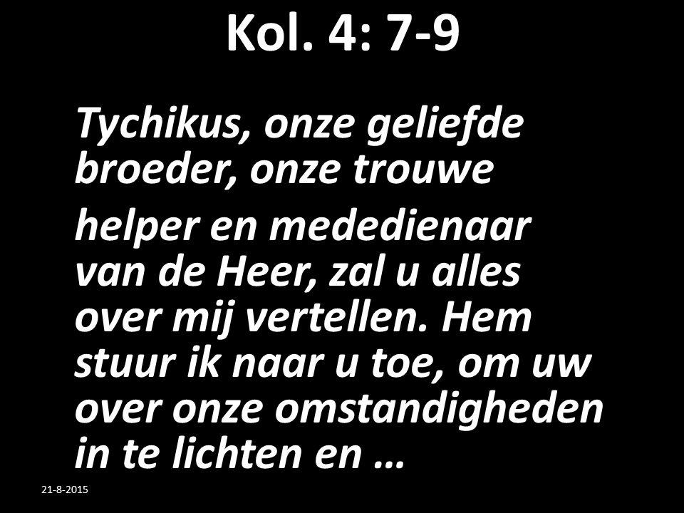 Kol. 4: 7-9 Tychikus, onze geliefde broeder, onze trouwe helper en mededienaar van de Heer, zal u alles over mij vertellen. Hem stuur ik naar u toe, o