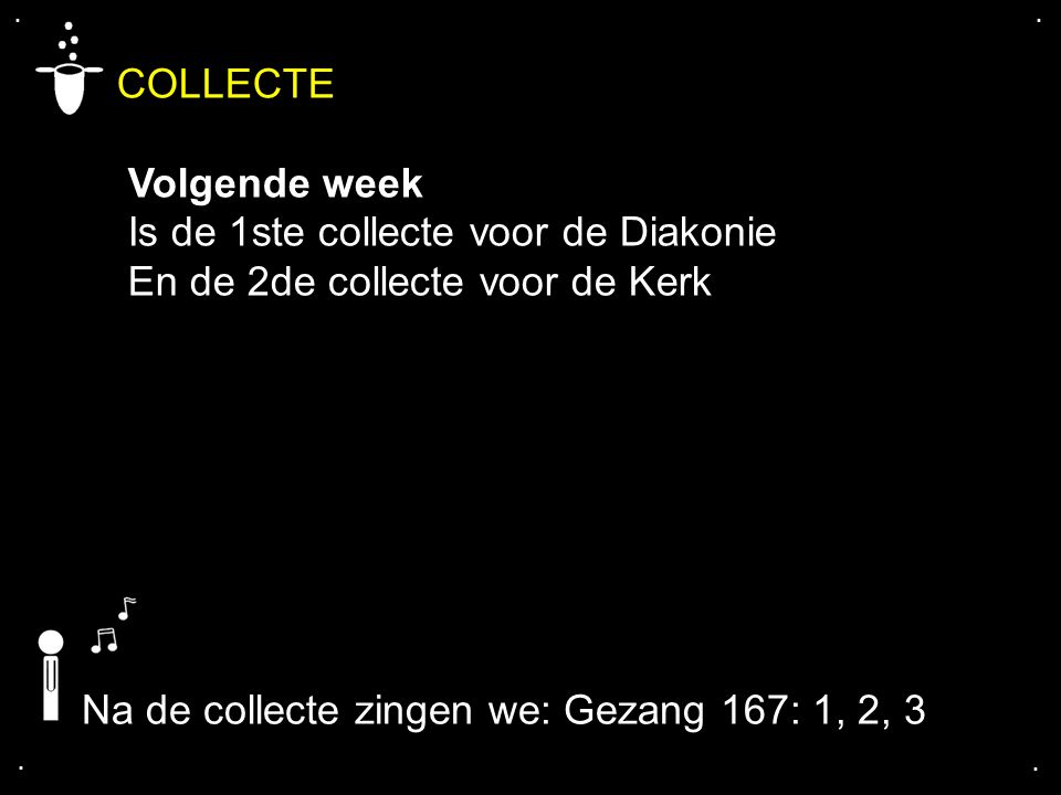 .... COLLECTE Volgende week Is de 1ste collecte voor de Diakonie En de 2de collecte voor de Kerk Na de collecte zingen we: Gezang 167: 1, 2, 3