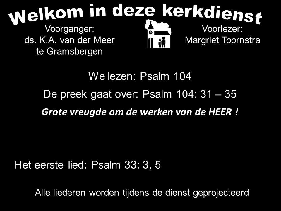 We lezen: Psalm 104 De preek gaat over: Psalm 104: 31 – 35 Grote vreugde om de werken van de HEER .