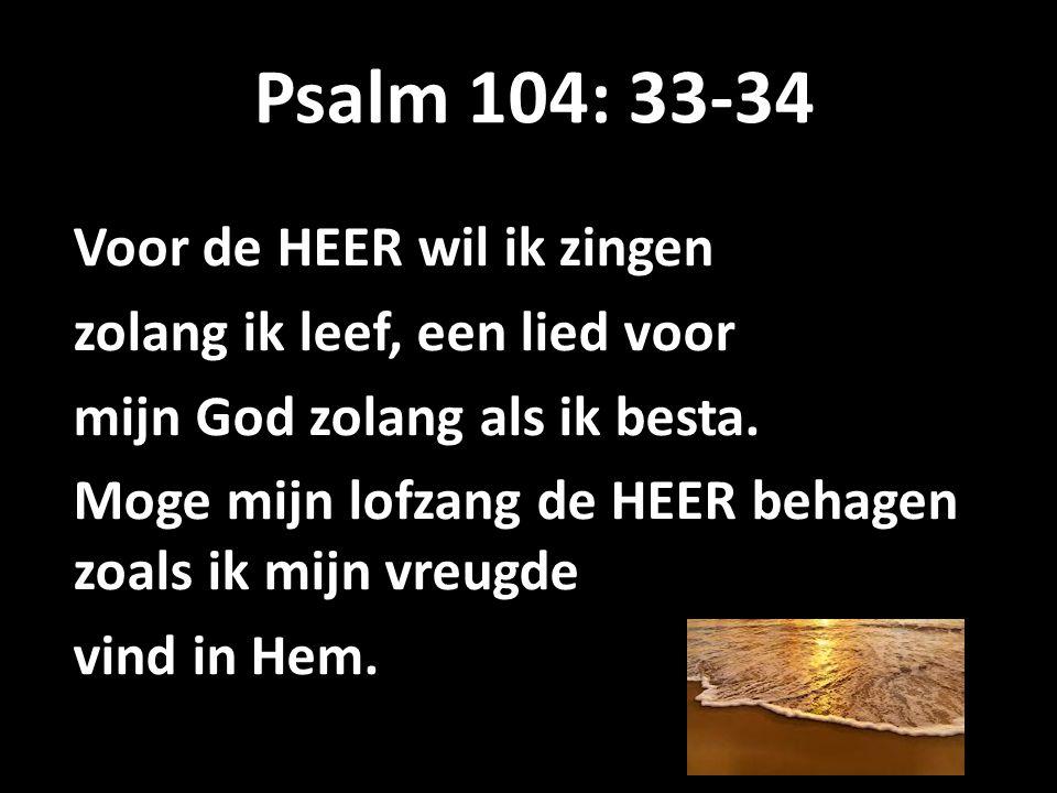 Psalm 104: 33-34 Voor de HEER wil ik zingen zolang ik leef, een lied voor mijn God zolang als ik besta.