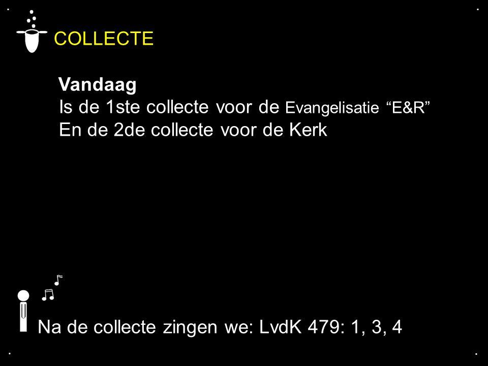 """.... COLLECTE Vandaag Is de 1ste collecte voor de Evangelisatie """"E&R"""" En de 2de collecte voor de Kerk Na de collecte zingen we: LvdK 479: 1, 3, 4"""