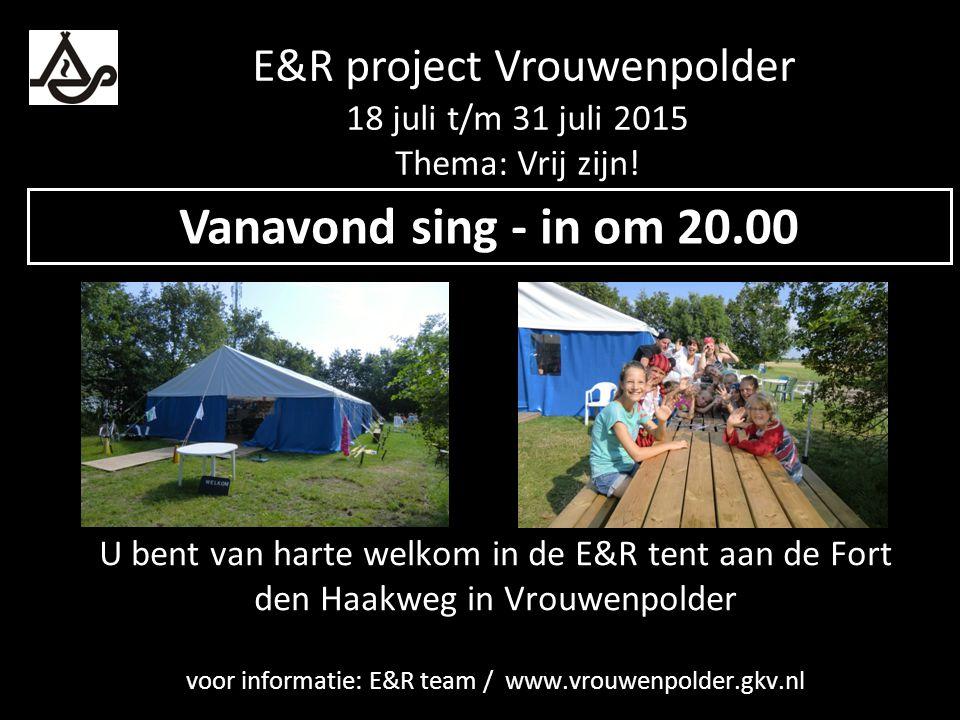 U bent van harte welkom in de E&R tent aan de Fort den Haakweg in Vrouwenpolder voor informatie: E&R team / www.vrouwenpolder.gkv.nl Vanavond sing - in om 20.00 E&R project Vrouwenpolder 18 juli t/m 31 juli 2015 Thema: Vrij zijn!