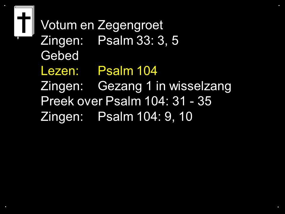 .... Votum en Zegengroet Zingen: Psalm 33: 3, 5 Gebed Lezen: Psalm 104 Zingen: Gezang 1 in wisselzang Preek over Psalm 104: 31 - 35 Zingen: Psalm 104: