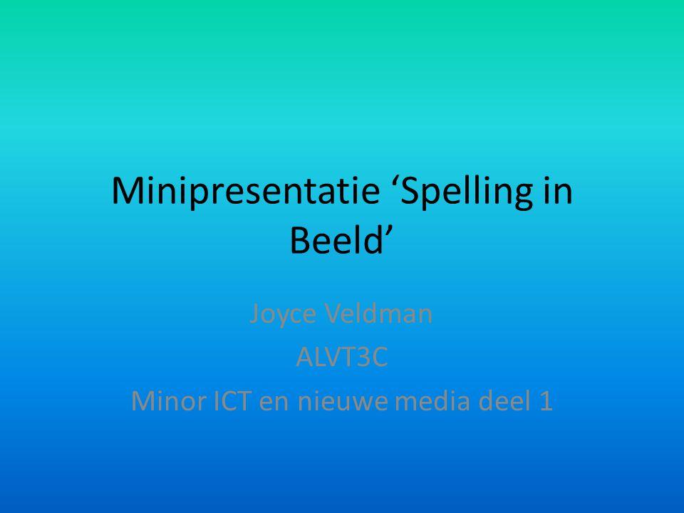 Minipresentatie 'Spelling in Beeld' Joyce Veldman ALVT3C Minor ICT en nieuwe media deel 1