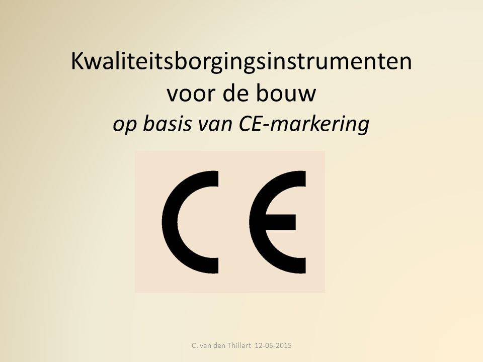 Kwaliteitsborgingsinstrumenten voor de bouw op basis van CE-markering C. van den Thillart 12-05-2015