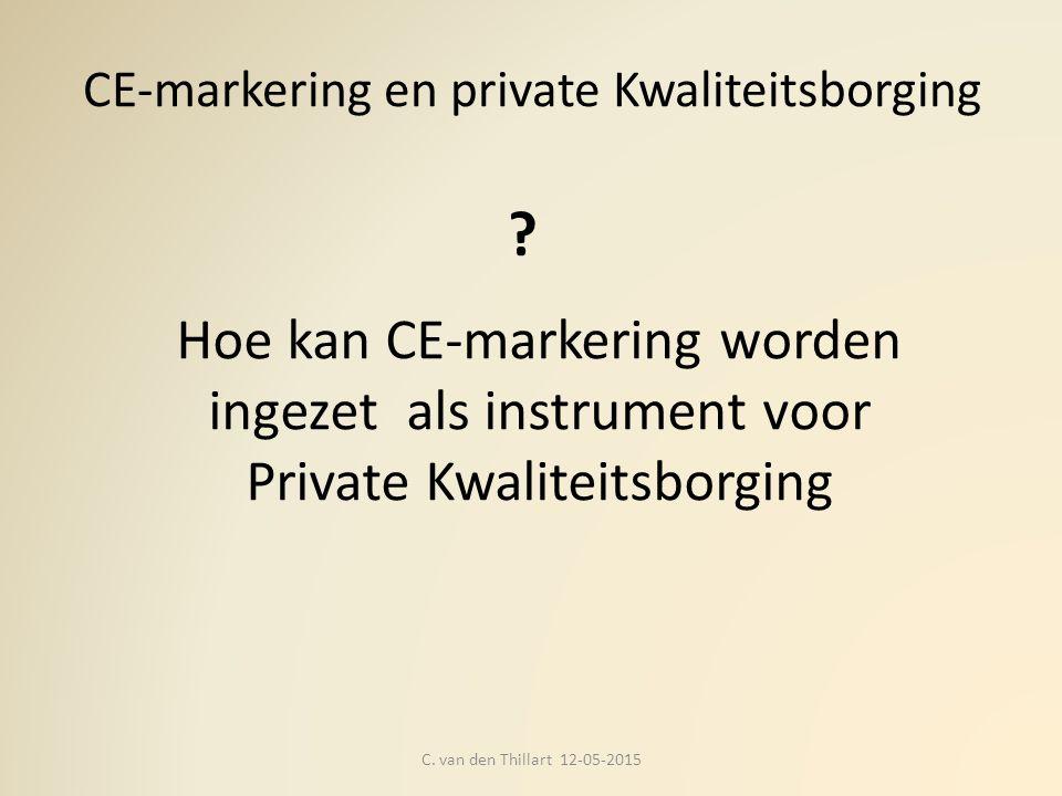 CE-markering en private Kwaliteitsborging C. van den Thillart 12-05-2015 Hoe kan CE-markering worden ingezet als instrument voor Private Kwaliteitsbor