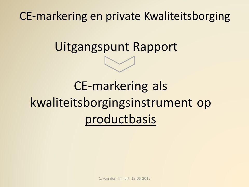 CE-markering en private Kwaliteitsborging C. van den Thillart 12-05-2015 CE-markering als kwaliteitsborgingsinstrument op productbasis Uitgangspunt Ra