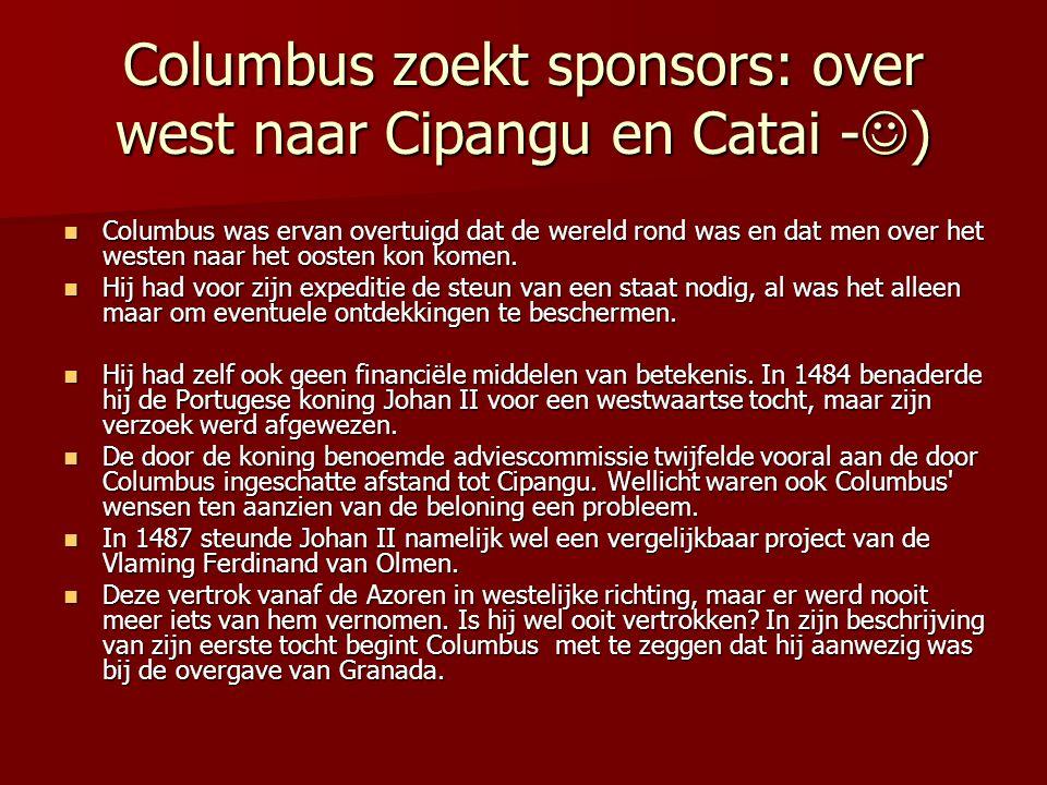 Columbus zoekt sponsors: over west naar Cipangu en Catai - ) Columbus was ervan overtuigd dat de wereld rond was en dat men over het westen naar het o